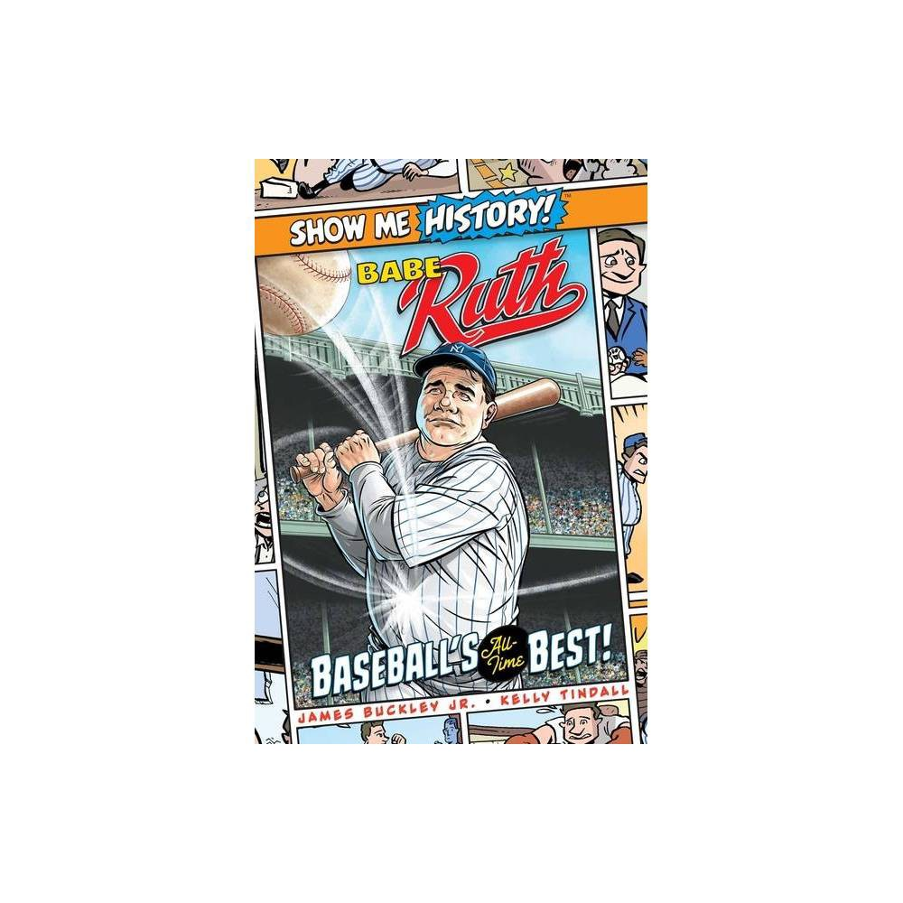 Babe Ruth Baseball S All Time Best Show Me History By James Buckley Hardcover