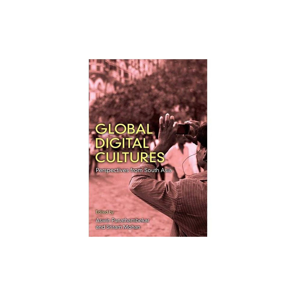 Global Digital Cultures : Perspectives from South Asia - (Hardcover)