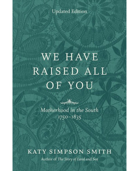 We Have Raised All of You : Motherhood in the South, 1750-1835 - Updated by Katy Simpson Smith - image 1 of 1