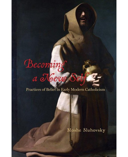 Becoming a New Self : Practices of Belief in Early Modern Catholicism -  by Moshe Sluhovsky (Hardcover) - image 1 of 1
