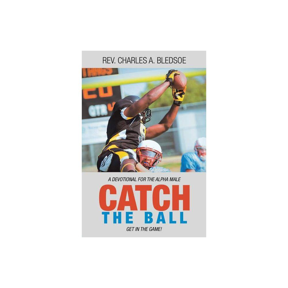 Catch the Ball - by Rev Charles a Bledsoe (Paperback)