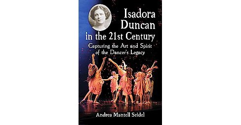Isadora Duncan in the 21st Century : Capturing the Art and Spirit of the Dancer's Legacy (Paperback) - image 1 of 1