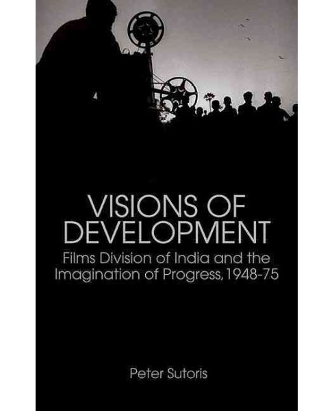 Visions of Development: : Films Division of India and the Imagination of Progress 1948-75 (Paperback) - image 1 of 1