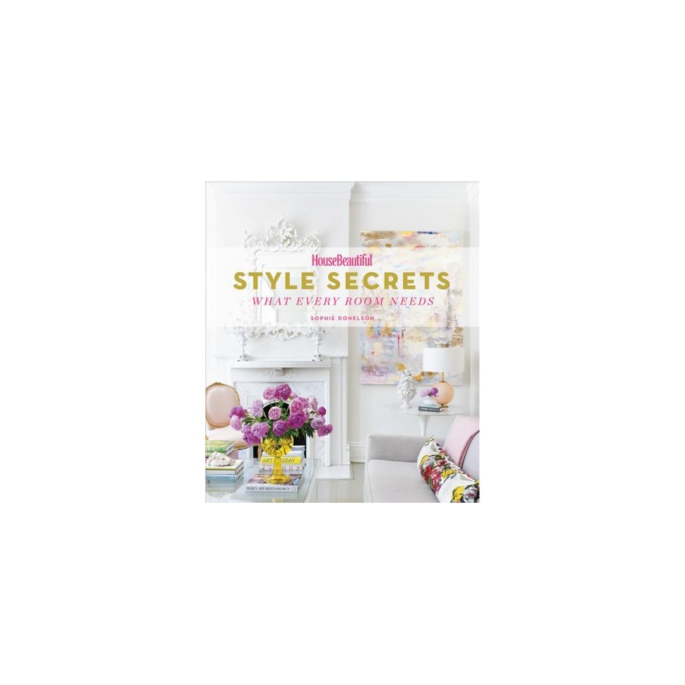 Style Secrets : What Every Room Needs - (Housebeautiful) by Sophie Donelson (Hardcover)