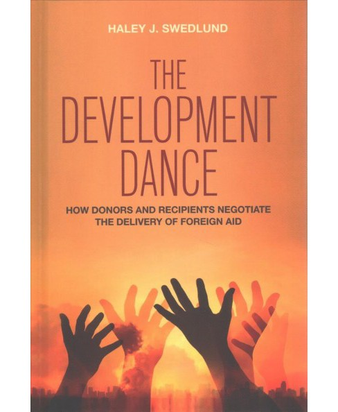 Development Dance : How Donors and Recipients Negotiate the Delivery of Foreign Aid (Hardcover) (Haley - image 1 of 1