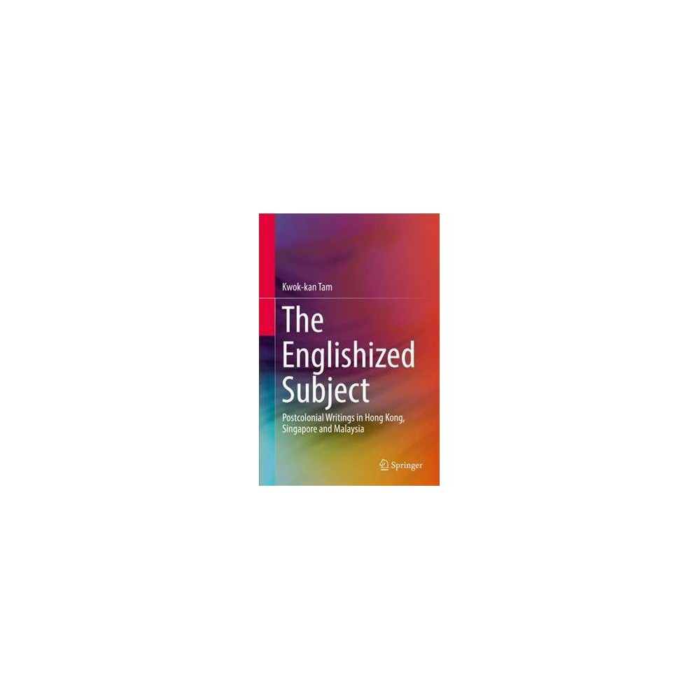 Englishized Subject : Postcolonial Writings in Hong Kong, Singapore and Malaysia - (Hardcover)