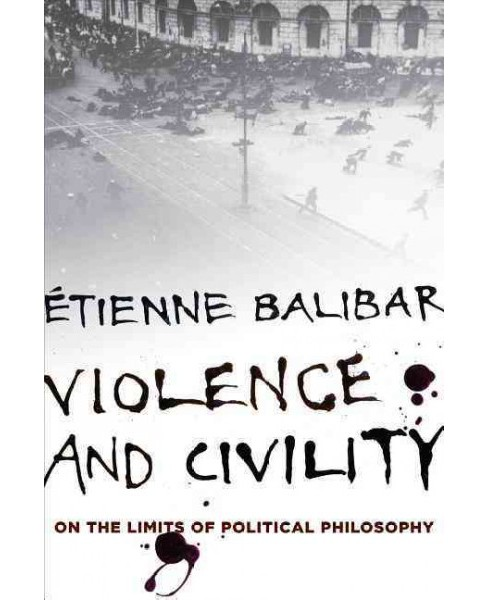 Violence and Civility : On the Limits of Political Philosophy (Reprint) (Paperback) (u00c9tienne - image 1 of 1