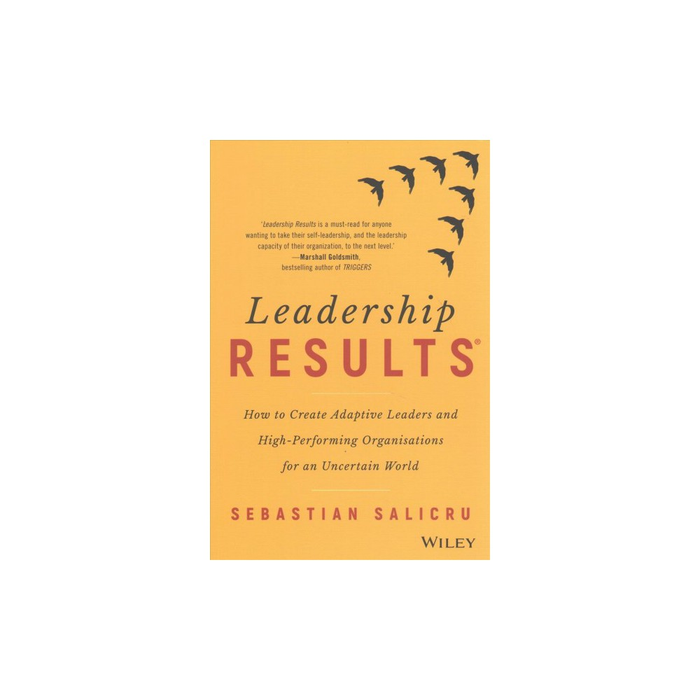 Leadership Results : How to Create Adaptive Leaders and High-performing Organisations for an Uncertain