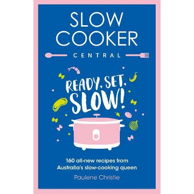 Slow Cooker Central: Ready, Set, Slow! 160 All-New Recipes from Australia's Slow-Cooking Queen - by  Paulene Christie (Paperback)