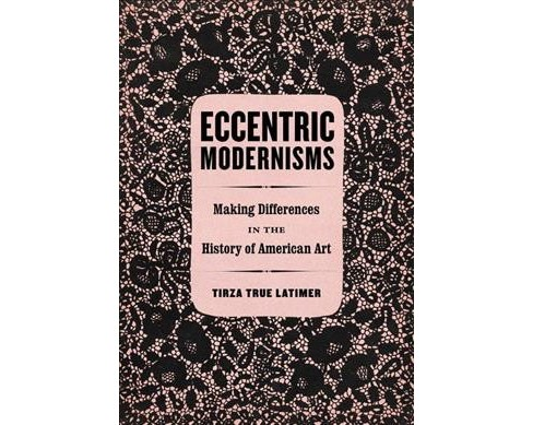 Eccentric Modernisms : Making Differences in the History of American Art (Hardcover) (Tirza True - image 1 of 1