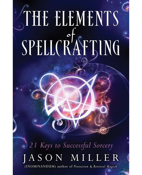 Elements of Spellcrafting : 21 Keys to Successful Sorcery (Paperback) (Jason Miller) - image 1 of 1
