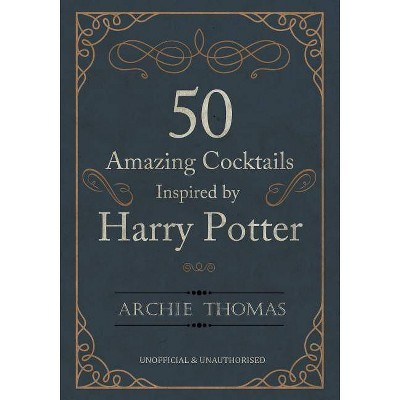 50 Amazing Cocktails Inspired by Harry Potter - by Archie Thomas (Paperback)