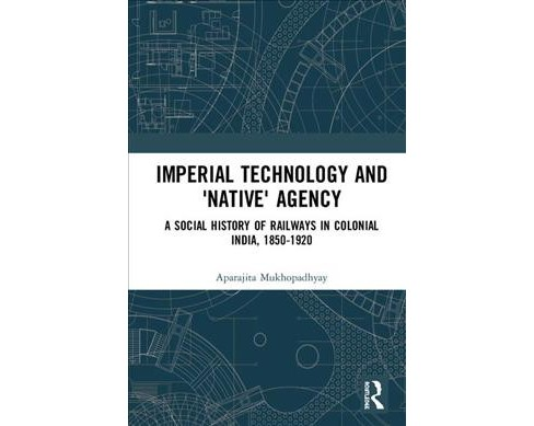 Imperial Technology and 'Native' Agency : A Social History of Railways in Colonial India, 1850-1920 - image 1 of 1