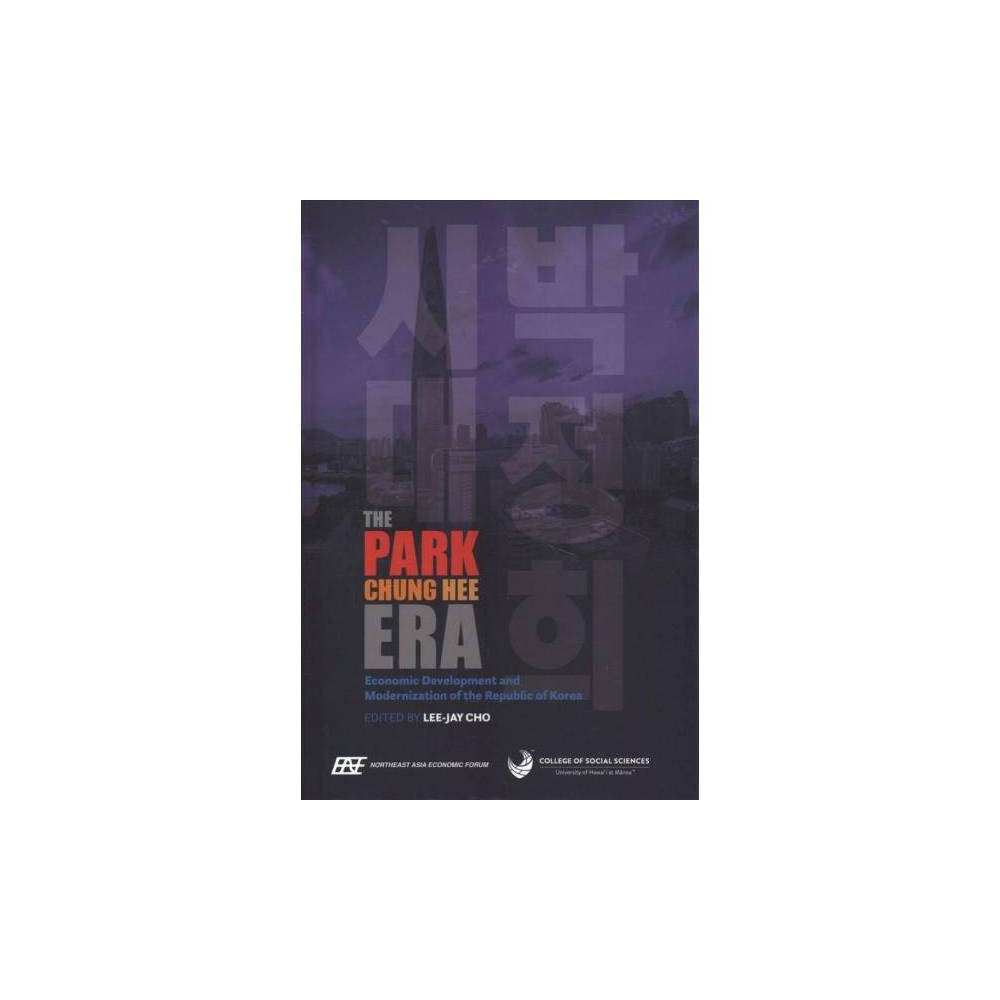Park Chung Hee Era : Economic Development and Modernization of the Republic of Korea - (Hardcover)
