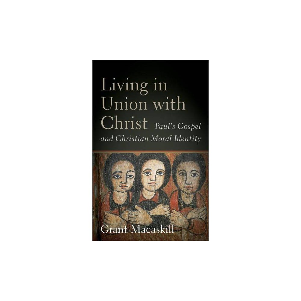 Living in Union With Christ : Paul's Gospel and Christian Moral Identity - (Hardcover)