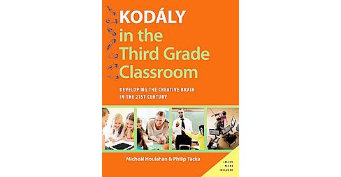 Kodaly in the Third Grade Classroom : Developing the Creative Brain in the 21st Century (Paperback) - image 1 of 1