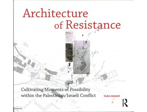 Architecture of Resistance : Cultivating Moments of Possibility Within the Palestinian/Israeli Conflict - image 1 of 1