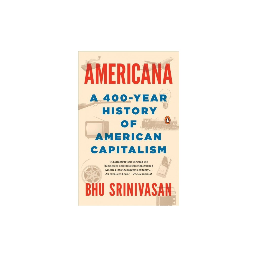 Americana : A 400-Year History of American Capitalism - Reprint by Bhu Srinivasan (Paperback) An absorbing and original narrative history of American capitalism Named A Best Book OF 2017 BY THE Economist From the days of the Mayflower and the Virginia Company, America has been a place for people to dream, invent, build, tinker, and bet the farm in pursuit of a better life. Americana takes us on a four-hundred-year journey of this spirit of innovation and ambition through a series of Next Big Things -- the inventions, techniques, and industries that drove American history forward: from the telegraph, the railroad, guns, radio, and banking to flight, suburbia, and sneakers, culminating with the Internet and mobile technology at the turn of the twenty-first century. The result is a thrilling alternative history of modern America that reframes events, trends, and people we thought we knew through the prism of the value that, for better or for worse, this nation holds dearest: capitalism. In a winning, accessible style, Bhu Srinivasan boldly takes on four centuries of American enterprise, revealing the unexpected connections that link them. We learn how Andrew Carnegie's early job as a telegraph messenger boy paved the way for his leadership of the steel empire that would make him one of the nation's richest men; how the gunmaker Remington reinvented itself in the postwar years to sell typewriters; how the inner workings of the Mafia mirrored the trend of consolidation and regulation in more traditional business; and how a 1950s infrastructure bill triggered a series of events that produced one of America's most enduring brands: Kfc. Reliving the heady early days of Silicon Valley, we are reminded that the start-up is an idea as old as America itself. Entertaining, eye-opening, and sweeping in its reach, Americana is an exhilarating new work of narrative history.