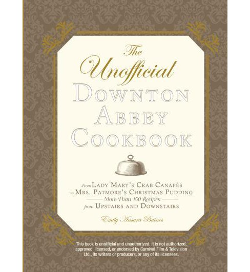 Unofficial Downton Abbey Cookbook : From Lady Mary's Crab Canapes to Mrs. Patmore's Christmas Pudding - - image 1 of 1