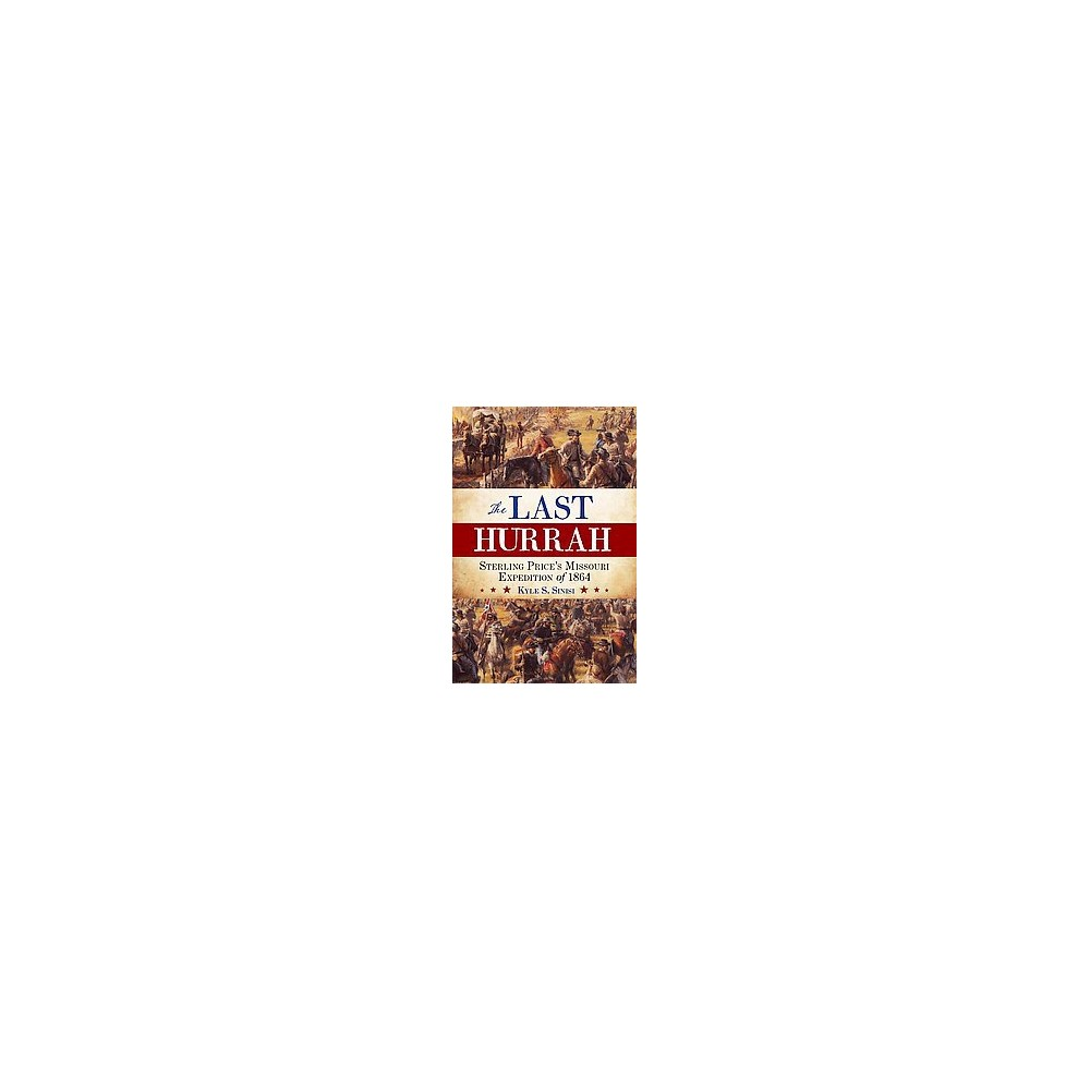 Last Hurrah : Sterling Price's Missouri Expedition of 1864 (Hardcover) (Kyle S. Sinisi)