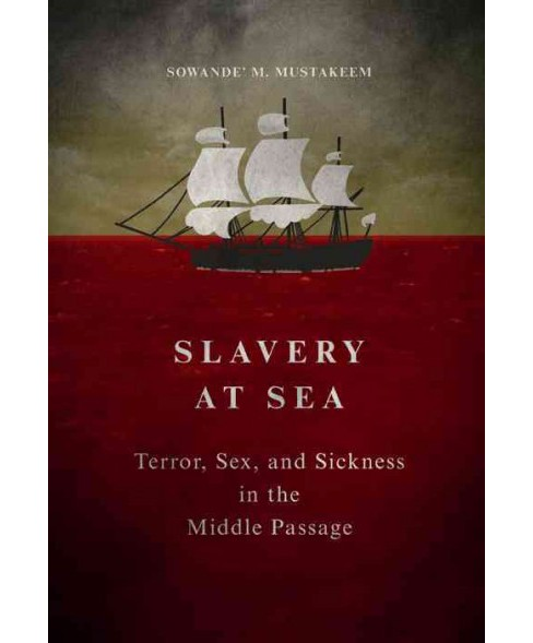 Slavery at Sea : Terror, Sex, and Sickness in the Middle Passage -  by Sowande M. Mustakeem (Hardcover) - image 1 of 1