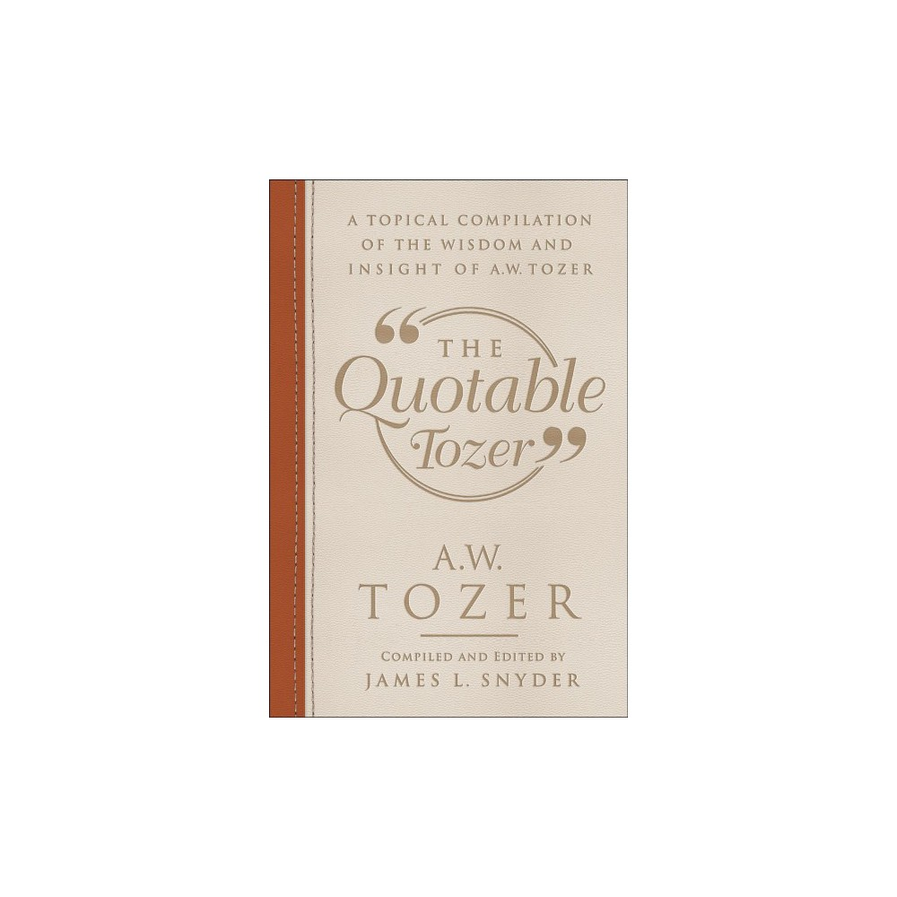 Quotable Tozer : A Topical Compilation of the Wisdom and Insight of A. W. Tozer - (Hardcover)