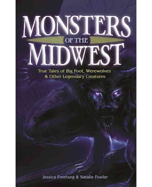 Monsters of the Midwest : True Tales of Big Foot, Werewolves and Other Legendary Creatures (Paperback) - image 1 of 1