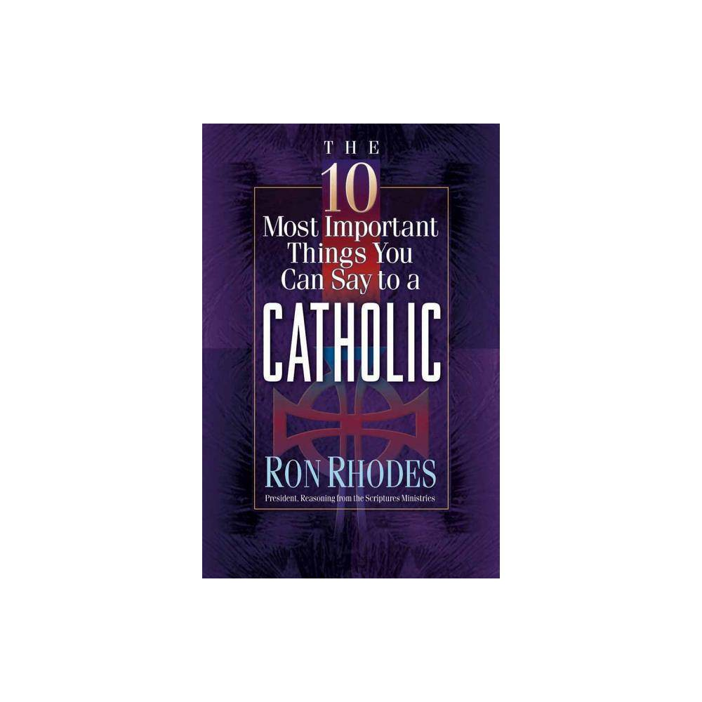 The 10 Most Important Things You Can Say To A Catholic By Ron Rhodes Paperback
