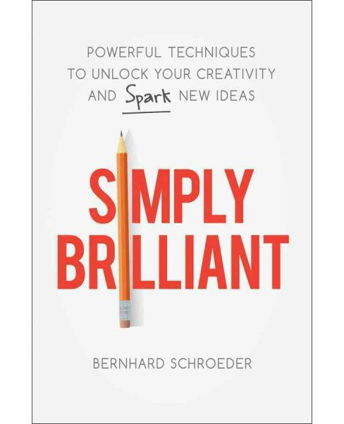 Simply Brilliant : Powerful Techniques to Unlock Your Creativity and Spark New Ideas (Hardcover) - image 1 of 1
