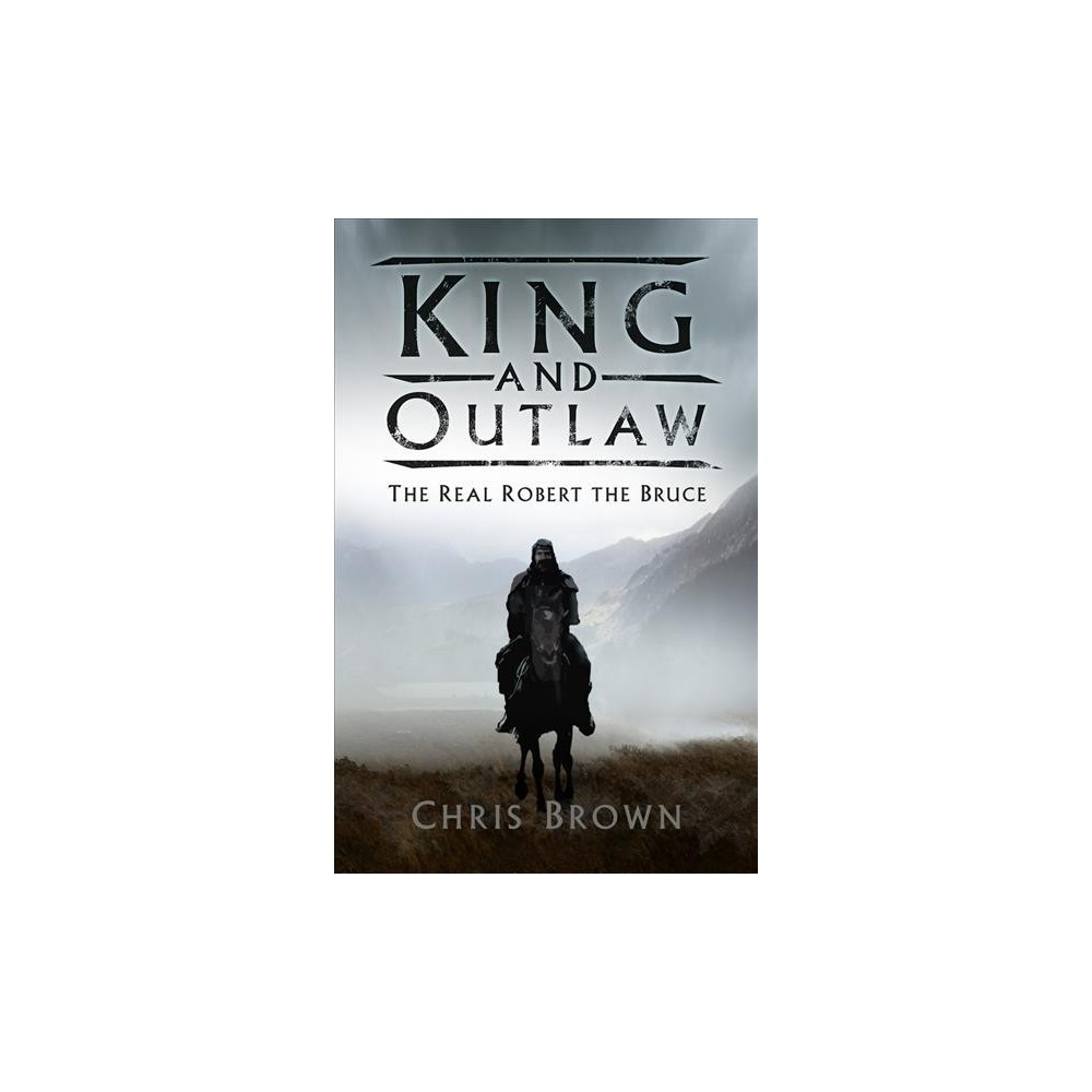 King and Outlaw : The Real Robert the Bruce - by Chris Brown (Hardcover)