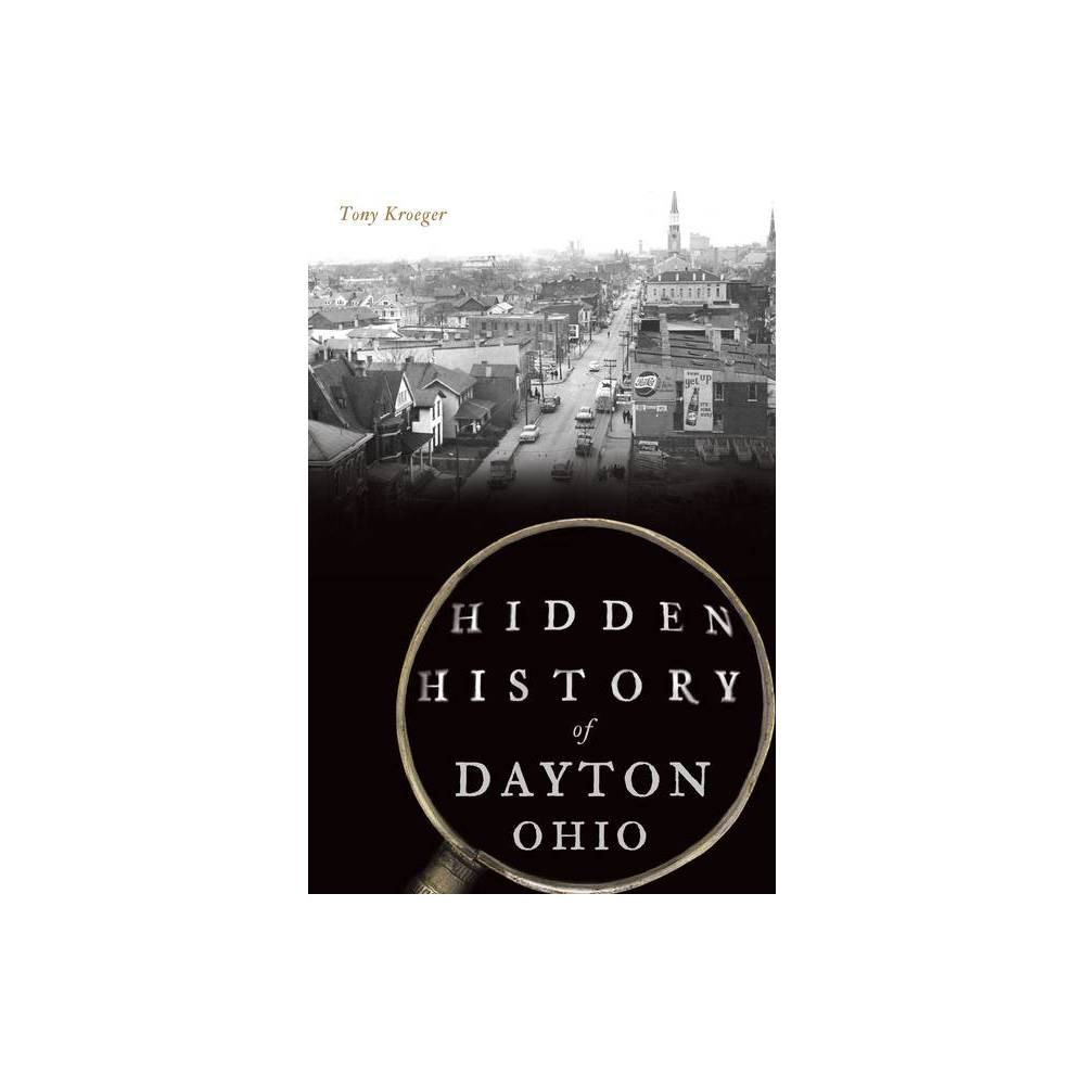 Hidden History Of Dayton Ohio By Tony Kroeger Paperback