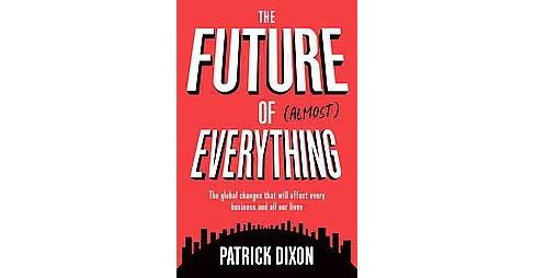 Future of (Almost) Everything : The Global Changes That Will Affect Every Business and All of Our Lives - image 1 of 1