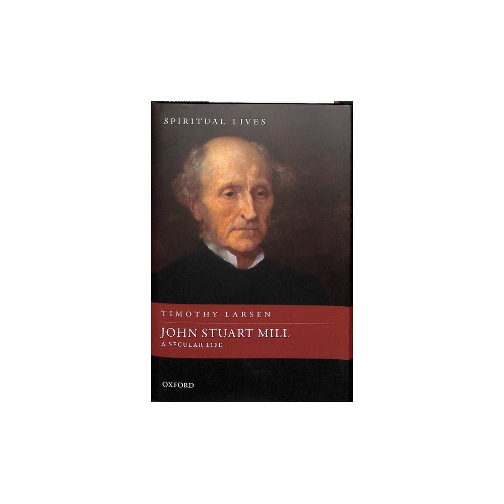 John Stuart Mill : A Secular Life - 1 (Spiritual Lives) by Timothy Larsen (Hardcover)