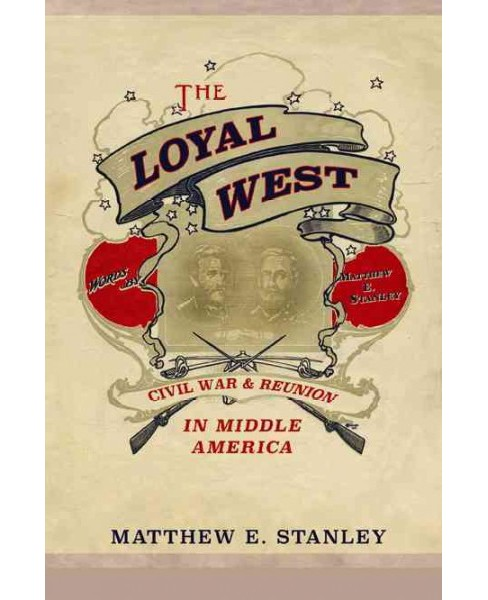 Loyal West : Civil War and Reunion in Middle America (Paperback) (Matthew E. Stanley) - image 1 of 1