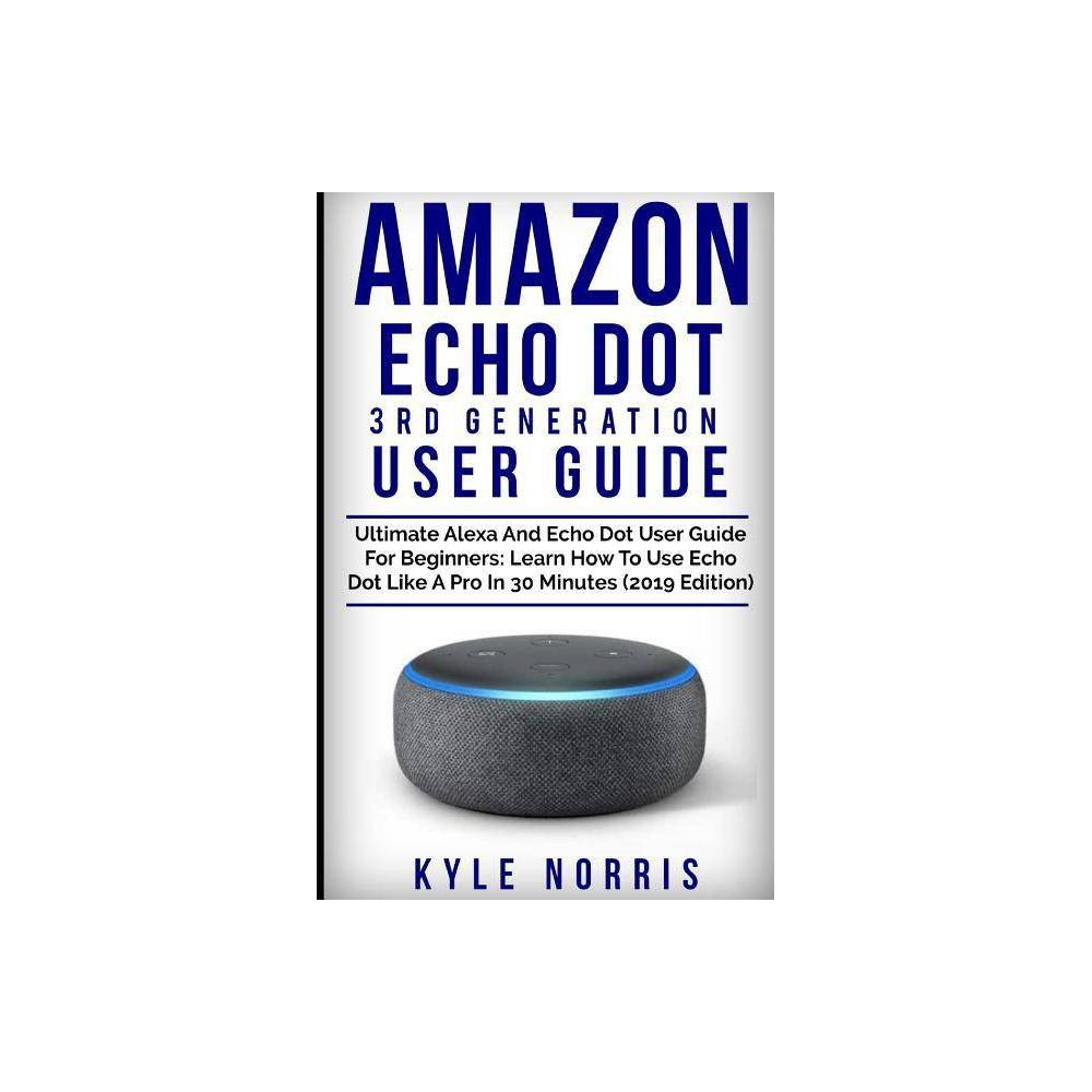Amazon Echo Dot 3rd Generation User Guide - by Kyle Norris (Paperback)