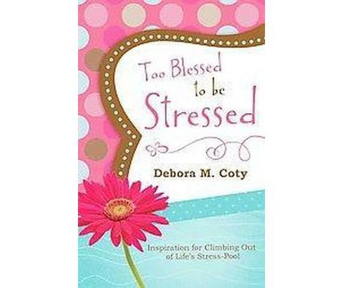 Too Blessed to Be Stressed : Inspiration for Climbing Out of Life's Stress-Pool (Paperback) (Debora M. - image 1 of 1