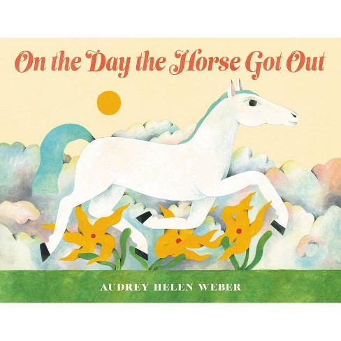 On the Day the Horse Got Out - by  Audrey Helen Weber (Hardcover) - image 1 of 1