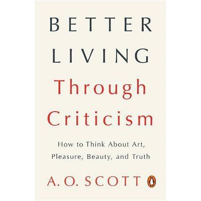 Better Living Through Criticism - by  A O Scott (Paperback)