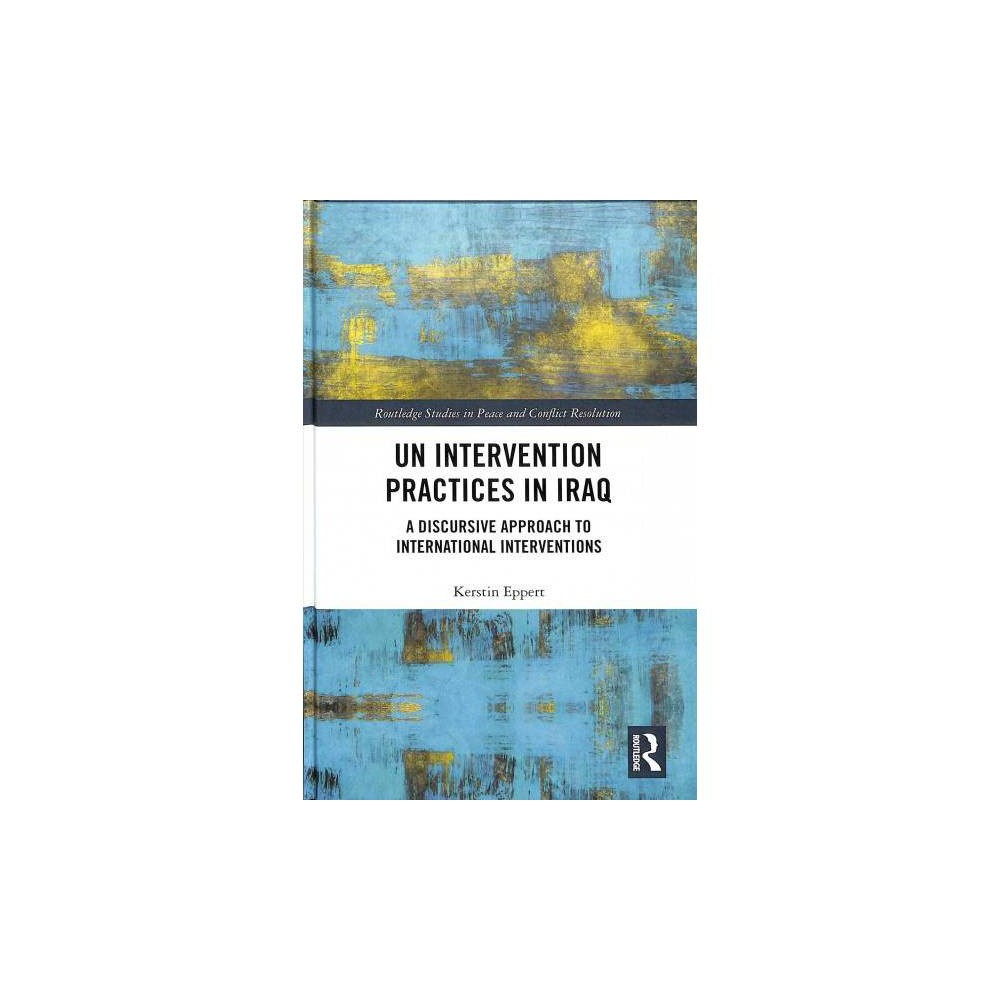Un Intervention Practices in Iraq : A Discursive Approach to International Interventions - (Hardcover)