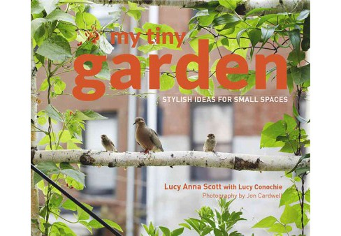 My Tiny Garden : Stylish Ideas for Small Spaces -  by Lucy Scott & Jon Cardwell (Hardcover) - image 1 of 1