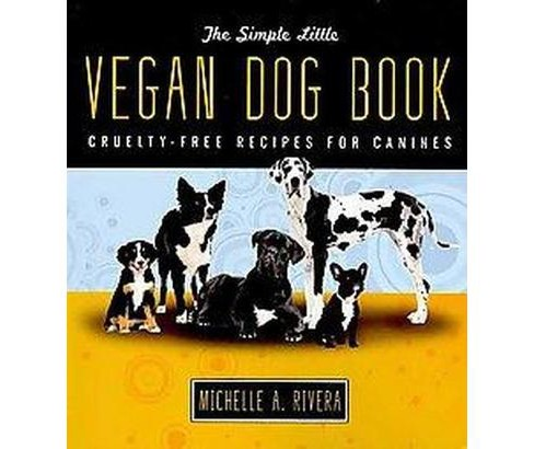 Simple Little Vegan Dog Book : Cruelty-Free Recipes for Canines (Paperback) (Michelle A. Rivera) - image 1 of 1
