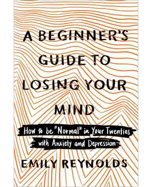 "Beginner's Guide to Losing Your Mind : How to Be ""Normal"" in Your Twenties with Anxiety and Depression - image 1 of 1"