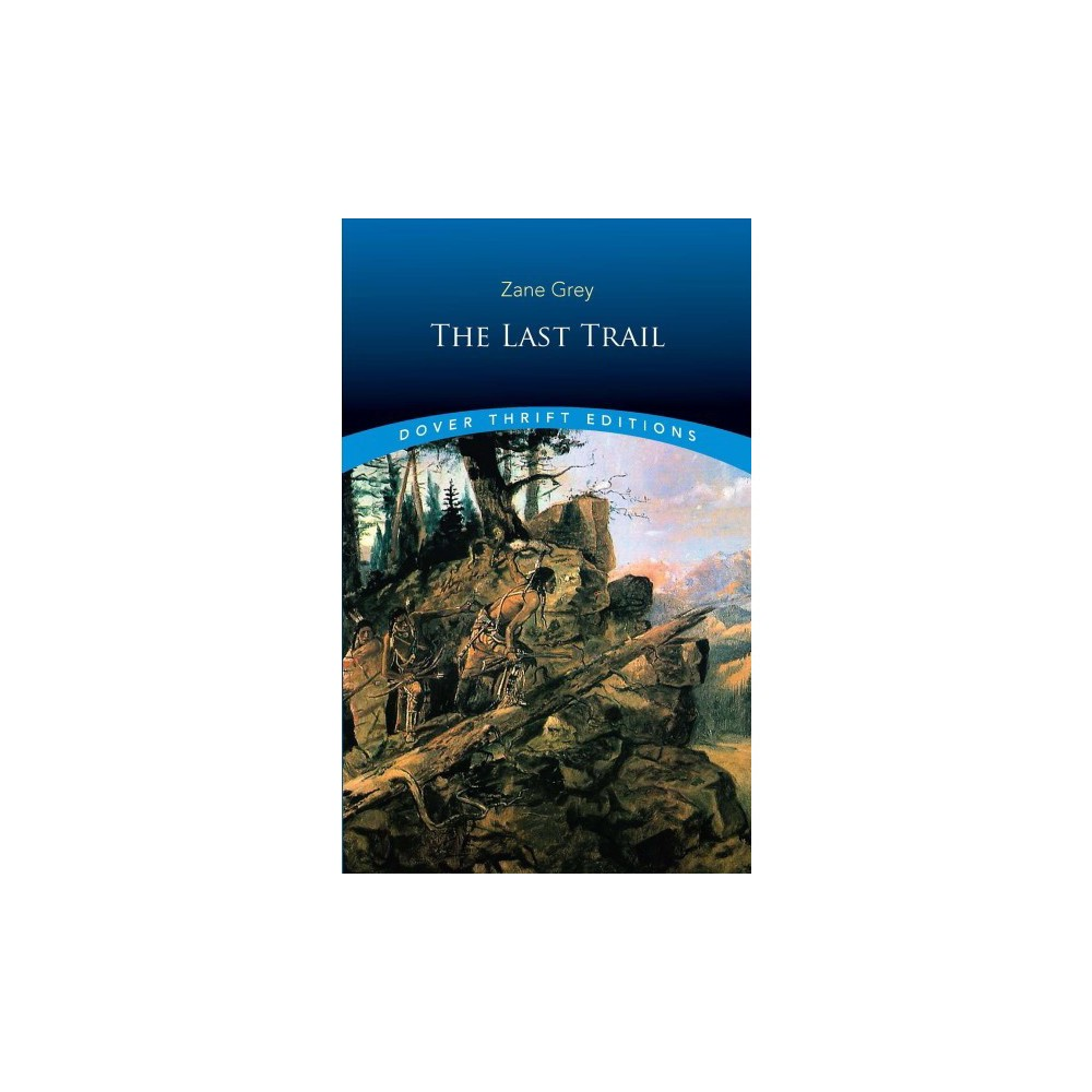 Last Trail - Reprint (Dover Thrift Editions) by Zane Grey (Paperback)