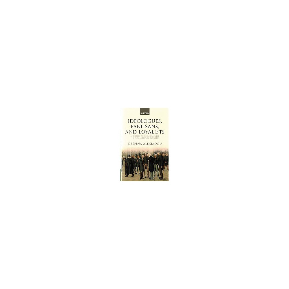 Ideologues, Partisans, and Loyalists : Ministers and Policymaking in Parliamentary Cabinets (Hardcover)