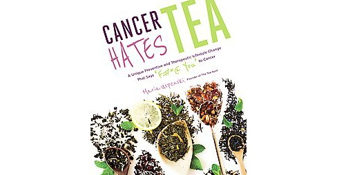 Cancer Hates Tea : A Unique Preventive and Transformative Lifestyle Change to Help Crush Cancer - image 1 of 1