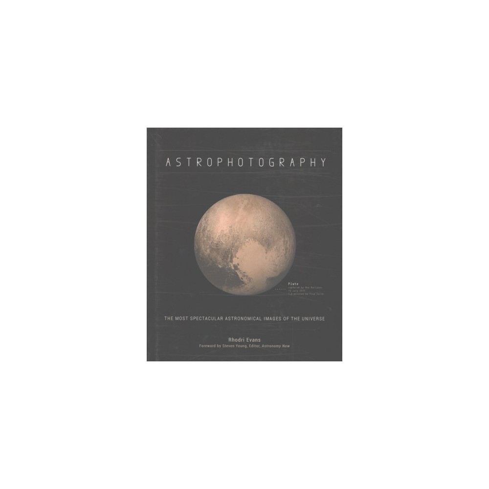 Astrophotography : The Most Spectacular Astronomical Images of the Universe (Hardcover) (Rhodri Evans)