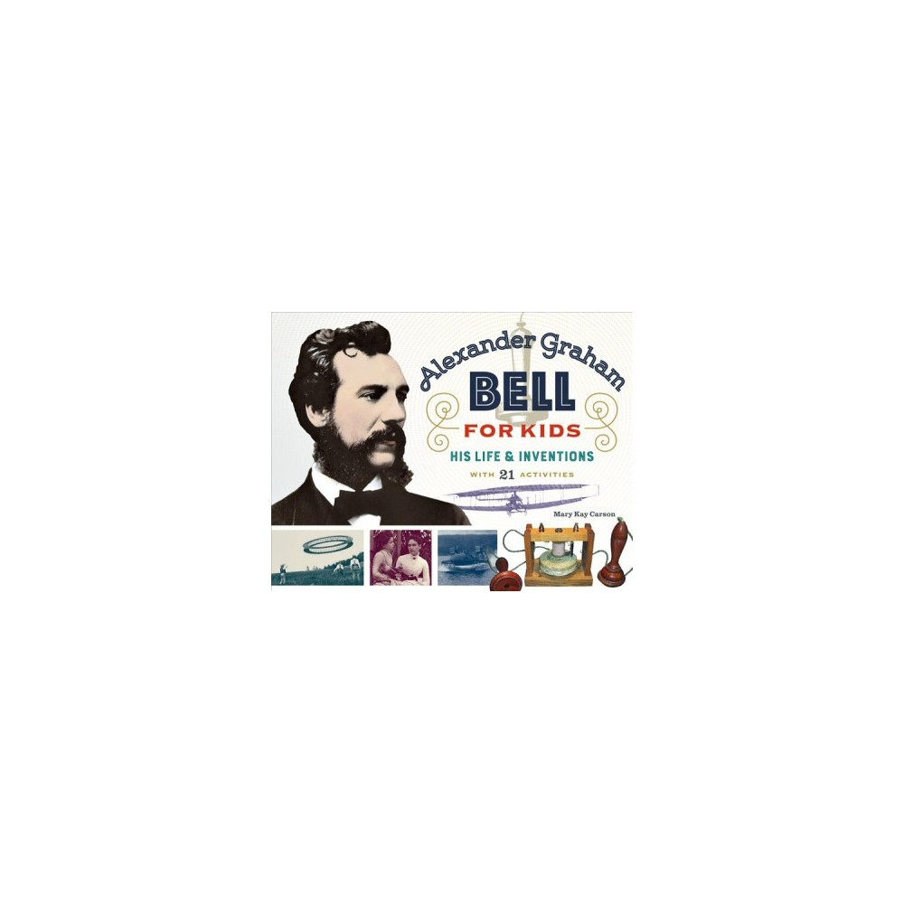 Alexander Graham Bell for Kids : His Life & Inventions, With 21 Activities - (Paperback)