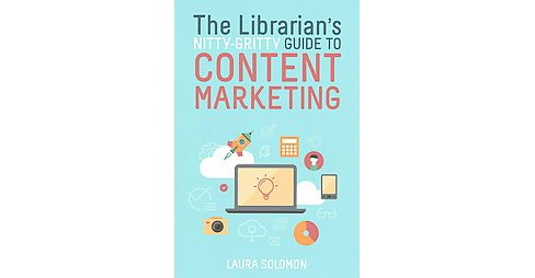 Librarian's Nitty-Gritty Guide to Content Marketing (Paperback) (Laura Solomon) - image 1 of 1