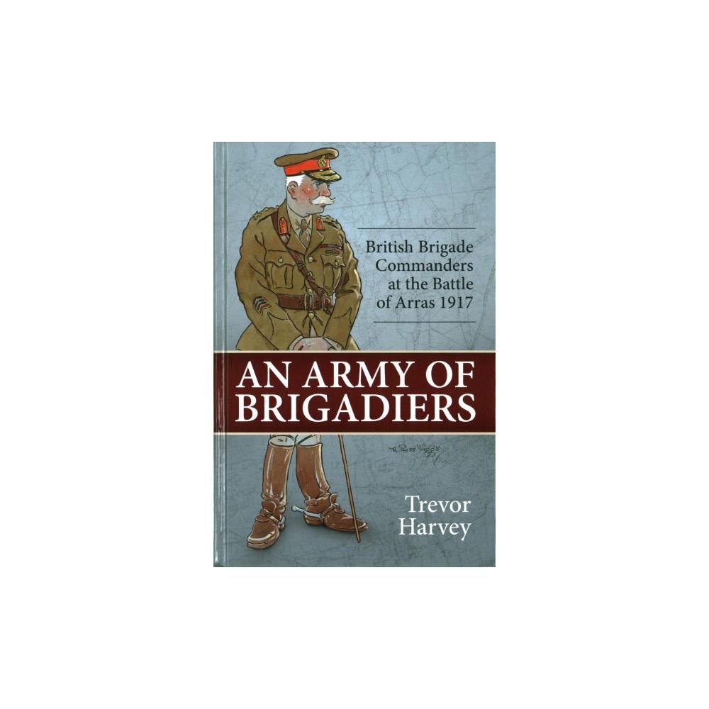 Army of Brigadiers : British Brigade Commanders at the Battle of Arras 1917 (Hardcover) (Trevor Harvey)