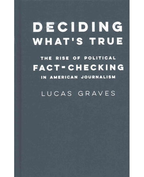 Deciding What's True : The Rise of Political Fact-Checking in American Journalism (Hardcover) (Lucas - image 1 of 1